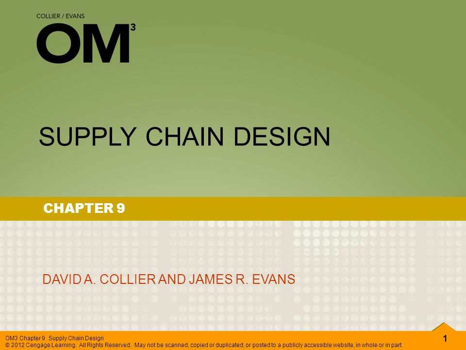 1 OM3 Chapter 9 Supply Chain Design © 2012 Cengage Learning. All Rights Reserved. May not be scanned, copied or duplicated, or posted to a publicly ac