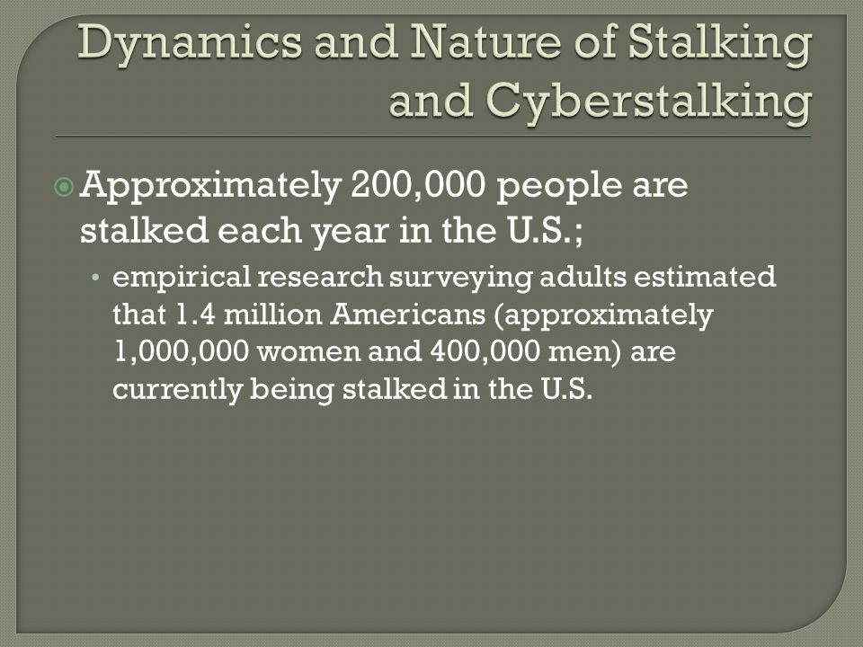  Approximately 200,000 people are stalked each year in the U.S.; empirical research surveying adults estimated that 1.4 million Americans (approximat