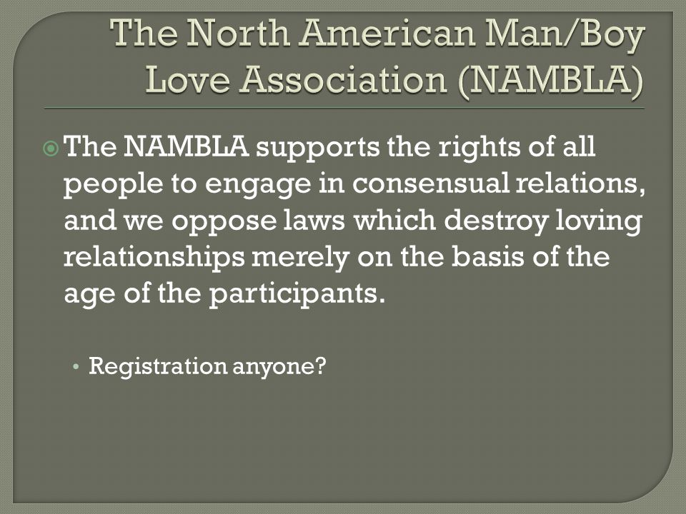  The NAMBLA supports the rights of all people to engage in consensual relations, and we oppose laws which destroy loving relationships merely on the