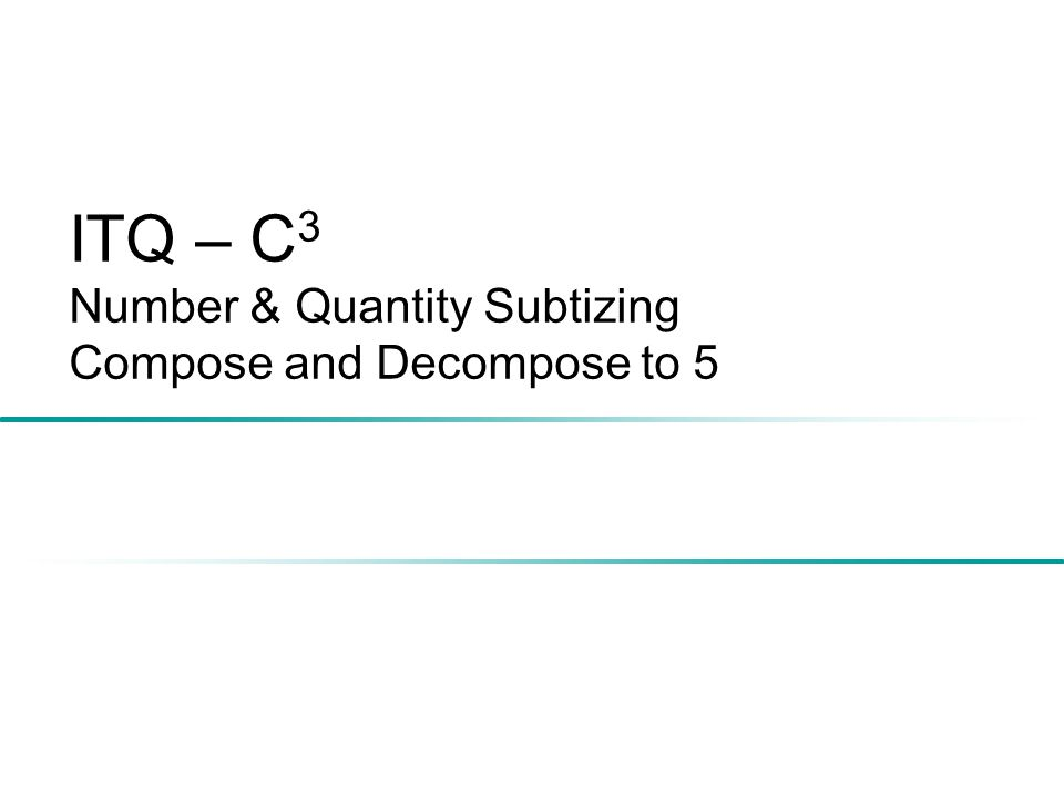 ITQ – C 3 Number & Quantity Subtizing Compose and Decompose to 5