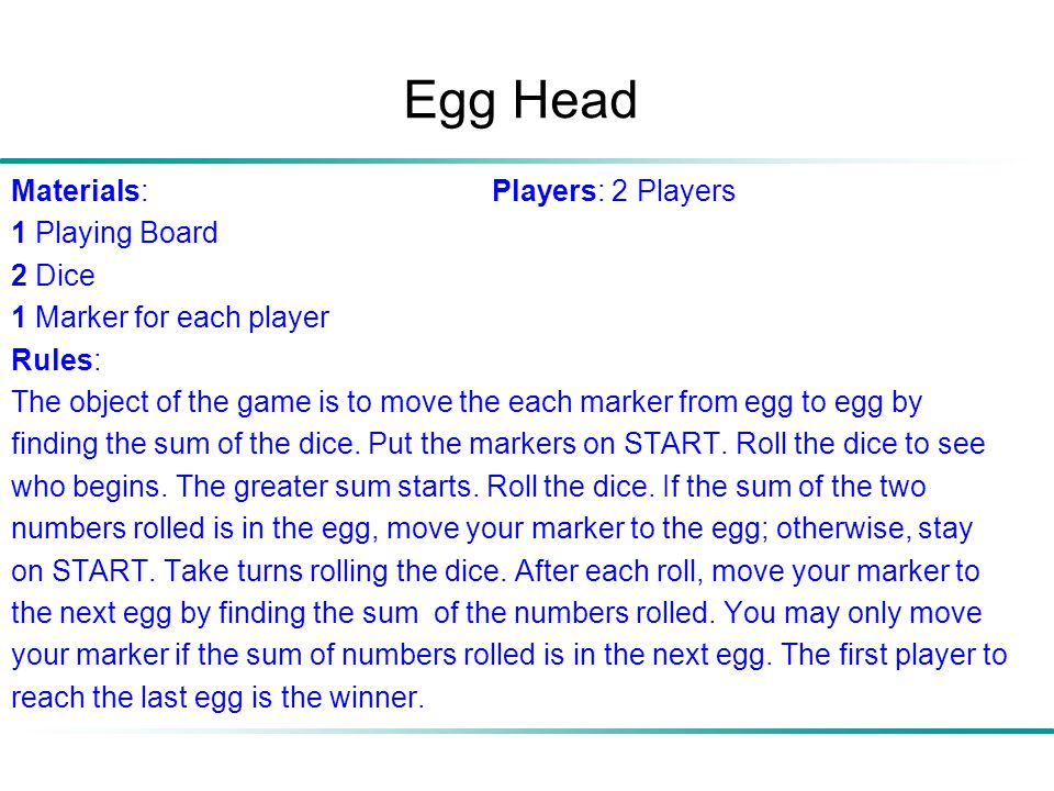 Egg Head Materials: Players: 2 Players 1 Playing Board 2 Dice 1 Marker for each player Rules: The object of the game is to move the each marker from e