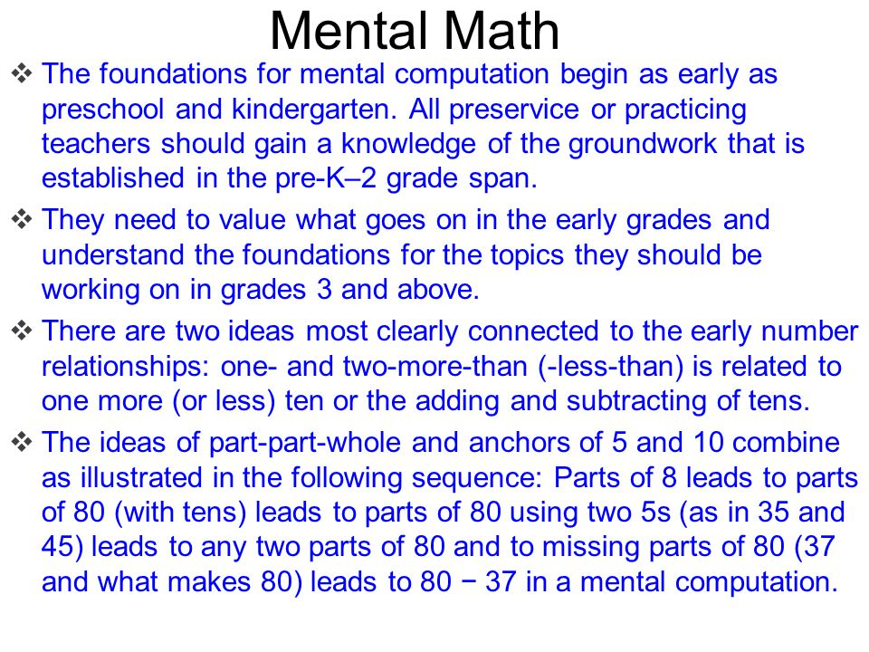 Mental Math  The foundations for mental computation begin as early as preschool and kindergarten. All preservice or practicing teachers should gain a