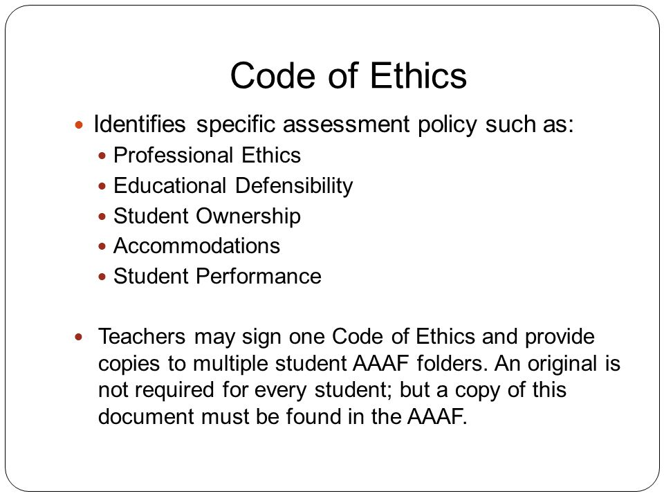 Code of Ethics Identifies specific assessment policy such as: Professional Ethics Educational Defensibility Student Ownership Accommodations Student Performance Teachers may sign one Code of Ethics and provide copies to multiple student AAAF folders.