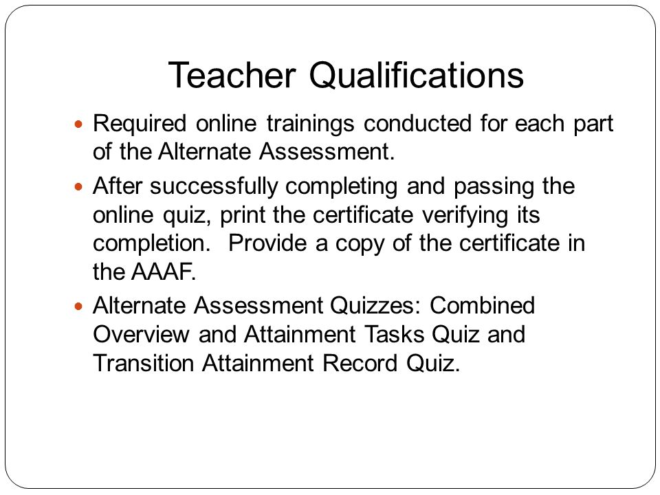 Teacher Qualifications Required online trainings conducted for each part of the Alternate Assessment.