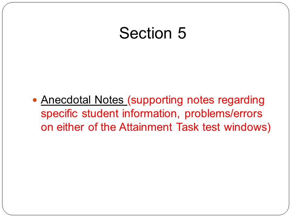 Section 5 Anecdotal Notes (supporting notes regarding specific student information, problems/errors on either of the Attainment Task test windows)
