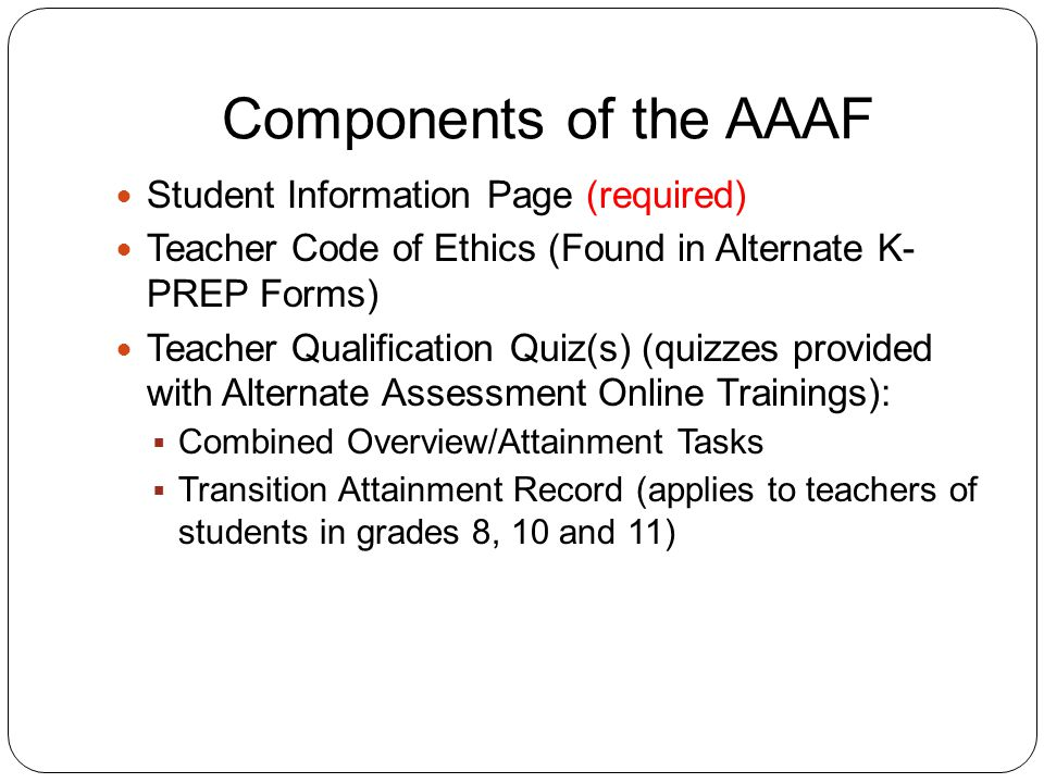 Components of the AAAF Student Information Page (required) Teacher Code of Ethics (Found in Alternate K- PREP Forms) Teacher Qualification Quiz(s) (quizzes provided with Alternate Assessment Online Trainings):  Combined Overview/Attainment Tasks  Transition Attainment Record (applies to teachers of students in grades 8, 10 and 11)