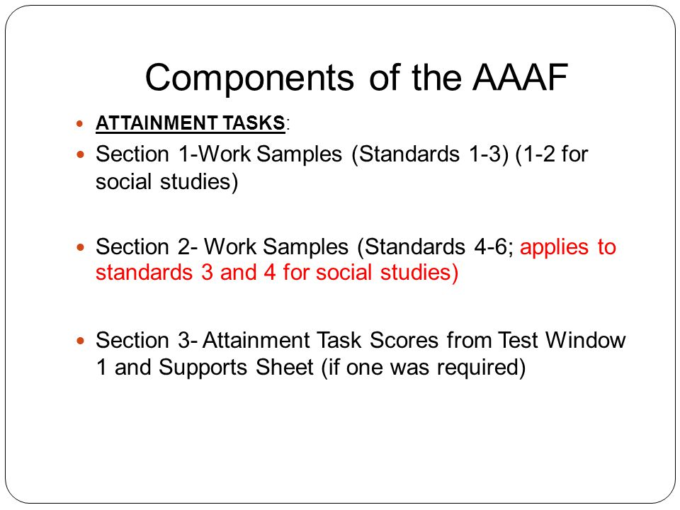 Components of the AAAF ATTAINMENT TASKS: Section 1-Work Samples (Standards 1-3) (1-2 for social studies) Section 2- Work Samples (Standards 4-6; applies to standards 3 and 4 for social studies) Section 3- Attainment Task Scores from Test Window 1 and Supports Sheet (if one was required)