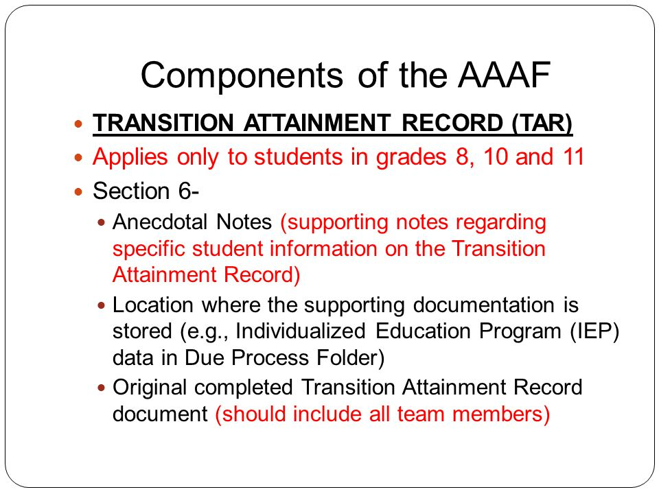 Components of the AAAF TRANSITION ATTAINMENT RECORD (TAR) Applies only to students in grades 8, 10 and 11 Section 6- Anecdotal Notes (supporting notes regarding specific student information on the Transition Attainment Record) Location where the supporting documentation is stored (e.g., Individualized Education Program (IEP) data in Due Process Folder) Original completed Transition Attainment Record document (should include all team members)
