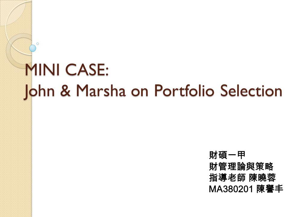 MINI CASE: John & Marsha on Portfolio Selection 財碩一甲 財管理論與策略 指導老師 陳曉蓉 MA380201 陳譽丰