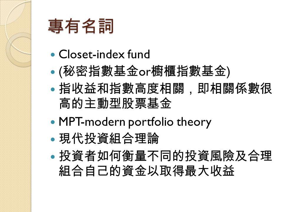 專有名詞 Closet-index fund ( 秘密指數基金 or 櫥櫃指數基金 ) 指收益和指數高度相關,即相關係數很 高的主動型股票基金 MPT-modern portfolio theory 現代投資組合理論 投資者如何衡量不同的投資風險及合理 組合自己的資金以取得最大收益