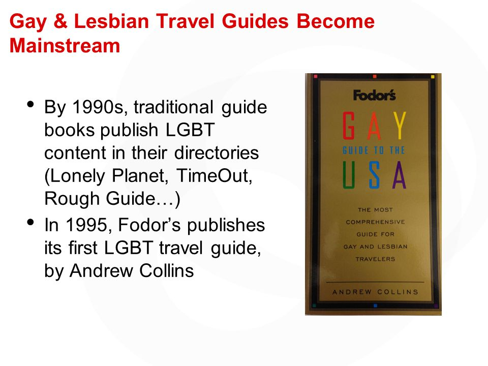 Gay & Lesbian Travel Guides Become Mainstream By 1990s, traditional guide books publish LGBT content in their directories (Lonely Planet, TimeOut, Rough Guide…) In 1995, Fodor's publishes its first LGBT travel guide, by Andrew Collins