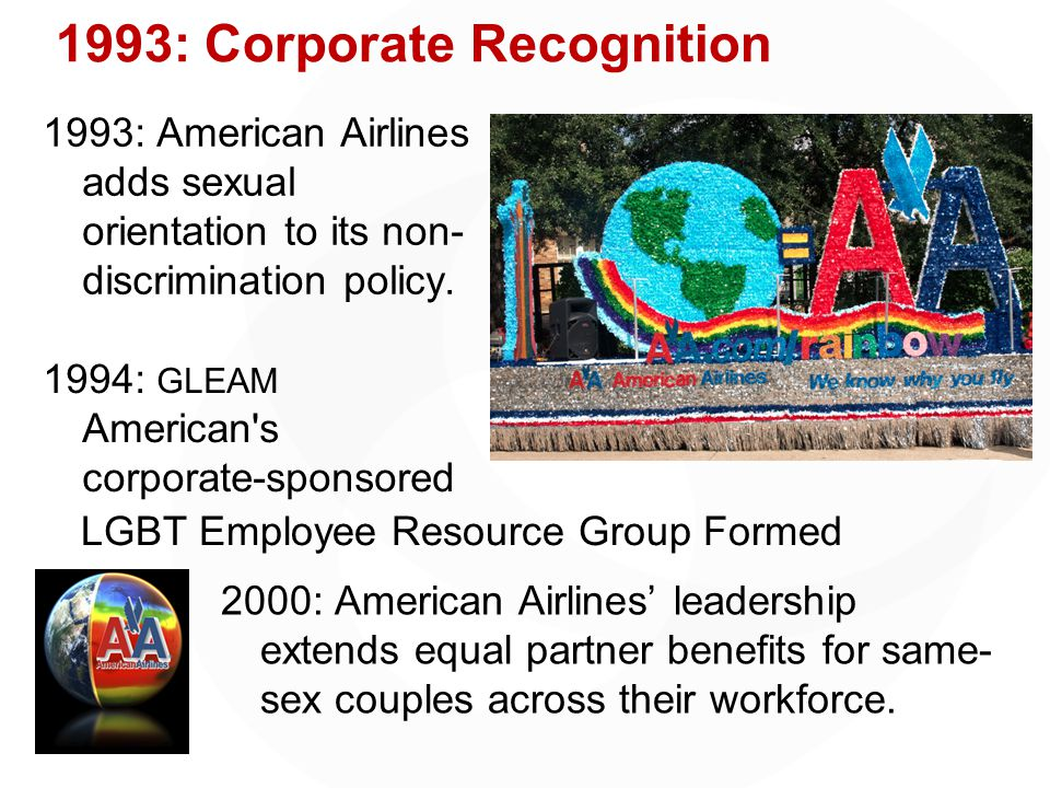 1993: Corporate Recognition 1993: American Airlines adds sexual orientation to its non- discrimination policy.