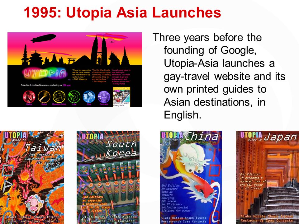 1995: Utopia Asia Launches Three years before the founding of Google, Utopia-Asia launches a gay-travel website and its own printed guides to Asian destinations, in English.