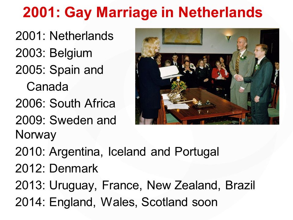 2001: Gay Marriage in Netherlands 2001: Netherlands 2003: Belgium 2005: Spain and Canada 2006: South Africa 2009: Sweden and Norway 2010: Argentina, Iceland and Portugal 2012: Denmark 2013: Uruguay, France, New Zealand, Brazil 2014: England, Wales, Scotland soon