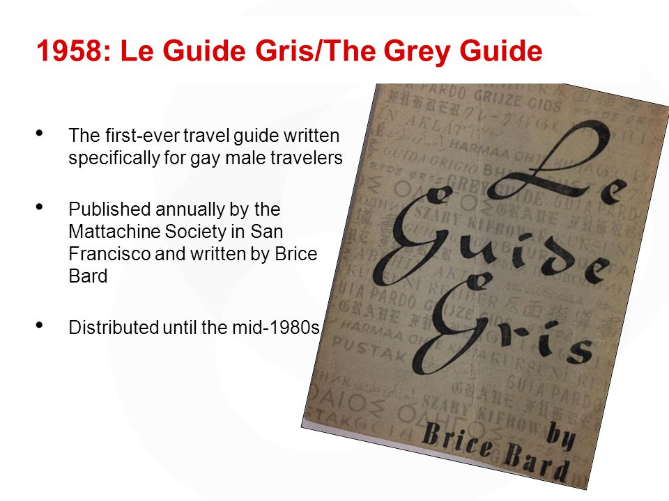 1958: Le Guide Gris/The Grey Guide The first-ever travel guide written specifically for gay male travelers Published annually by the Mattachine Society in San Francisco and written by Brice Bard Distributed until the mid-1980s