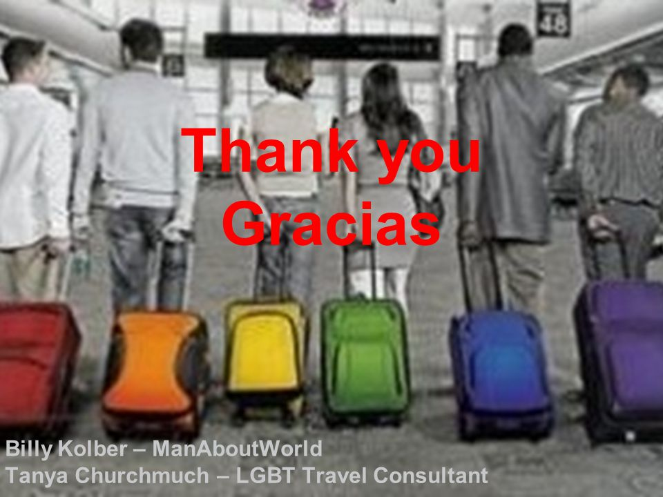 Thank you Gracias Billy Kolber – ManAboutWorld Tanya Churchmuch – LGBT Travel Consultant