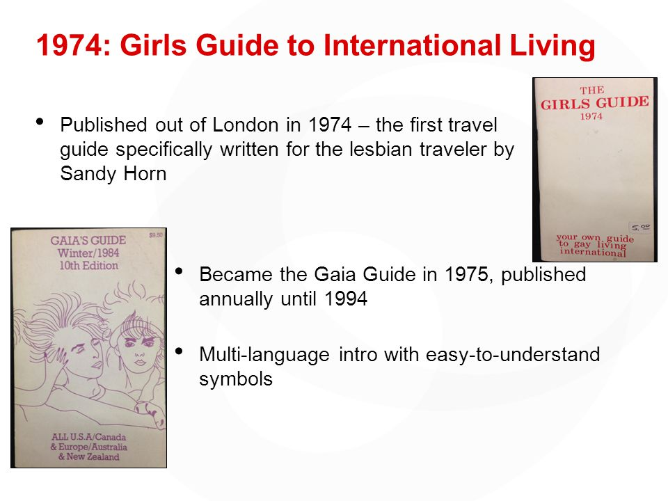 1974: Girls Guide to International Living Published out of London in 1974 – the first travel guide specifically written for the lesbian traveler by Sandy Horn Became the Gaia Guide in 1975, published annually until 1994 Multi-language intro with easy-to-understand symbols