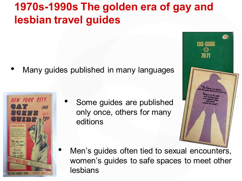 1970s-1990s The golden era of gay and lesbian travel guides Some guides are published only once, others for many editions Many guides published in many languages Men's guides often tied to sexual encounters, women's guides to safe spaces to meet other lesbians