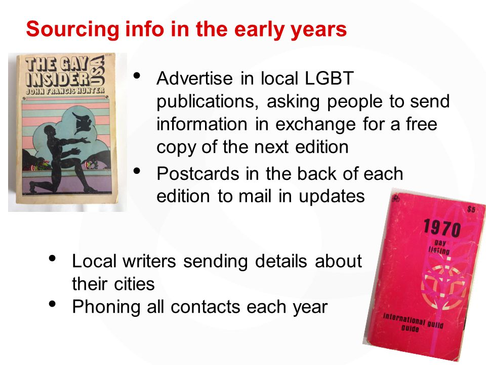 Sourcing info in the early years Advertise in local LGBT publications, asking people to send information in exchange for a free copy of the next edition Postcards in the back of each edition to mail in updates Local writers sending details about their cities Phoning all contacts each year