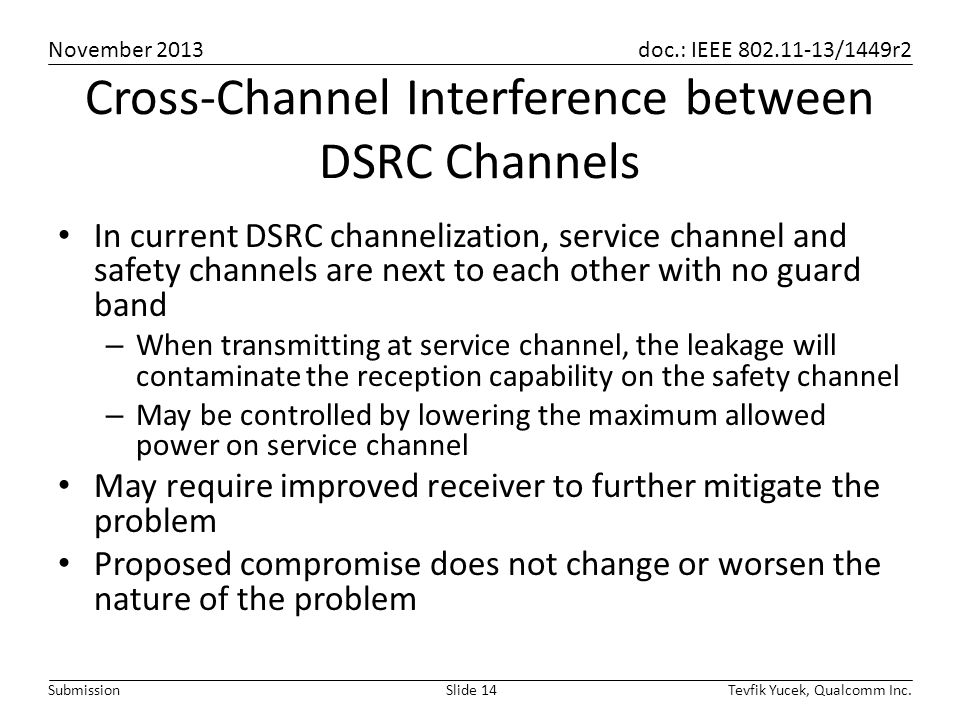 November 2013 doc.: IEEE 802.11-13/1449r2 Tevfik Yucek, Qualcomm Inc.Slide 14Submission Cross-Channel Interference between DSRC Channels In current DSRC channelization, service channel and safety channels are next to each other with no guard band – When transmitting at service channel, the leakage will contaminate the reception capability on the safety channel – May be controlled by lowering the maximum allowed power on service channel May require improved receiver to further mitigate the problem Proposed compromise does not change or worsen the nature of the problem