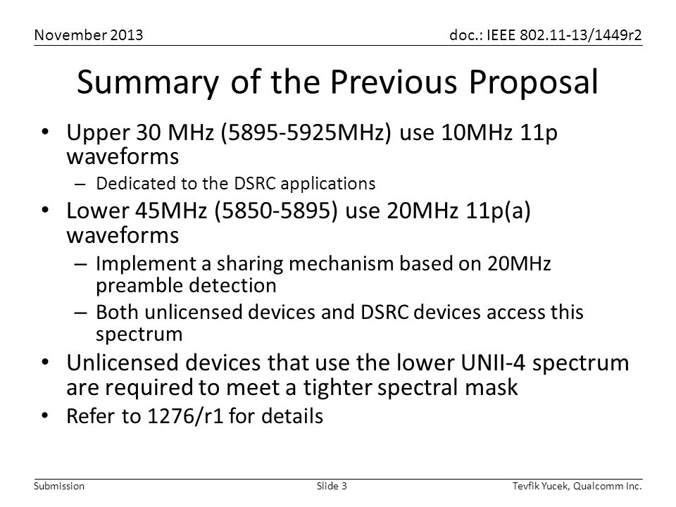 November 2013 doc.: IEEE 802.11-13/1449r2 Tevfik Yucek, Qualcomm Inc.Slide 3Submission Summary of the Previous Proposal Upper 30 MHz (5895-5925MHz) use 10MHz 11p waveforms – Dedicated to the DSRC applications Lower 45MHz (5850-5895) use 20MHz 11p(a) waveforms – Implement a sharing mechanism based on 20MHz preamble detection – Both unlicensed devices and DSRC devices access this spectrum Unlicensed devices that use the lower UNII-4 spectrum are required to meet a tighter spectral mask Refer to 1276/r1 for details