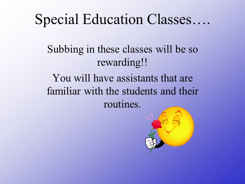Special Education Classes…. Subbing in these classes will be so rewarding!! You will have assistants that are familiar with the students and their rou