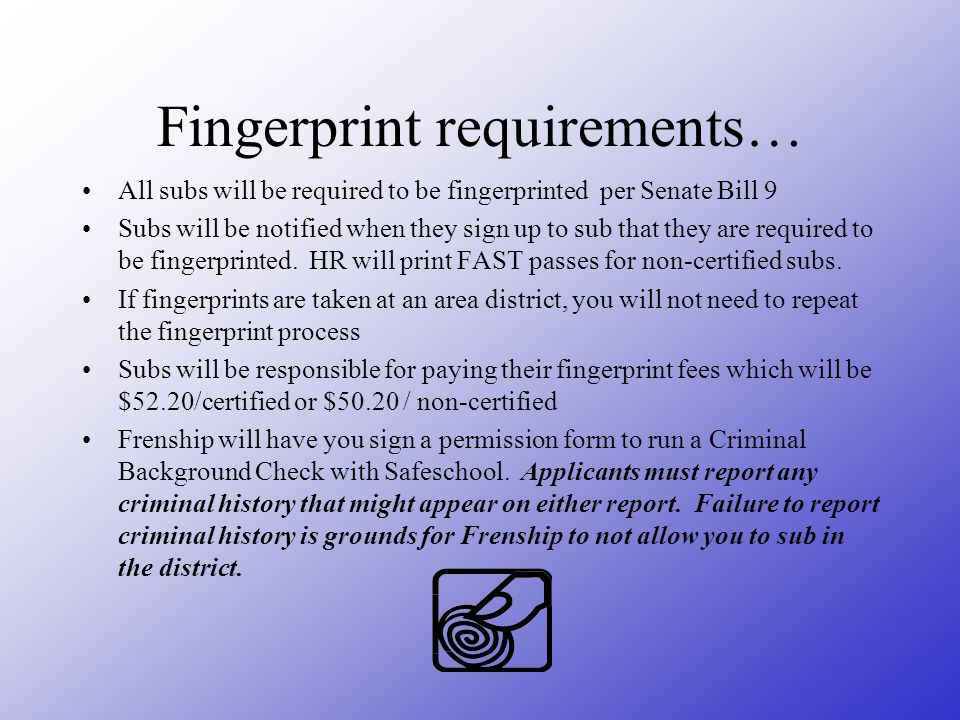 Fingerprint requirements… All subs will be required to be fingerprinted per Senate Bill 9 Subs will be notified when they sign up to sub that they are