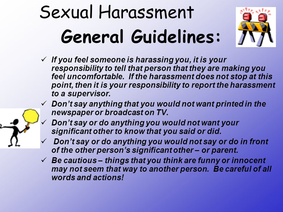 General Guidelines: If you feel someone is harassing you, it is your responsibility to tell that person that they are making you feel uncomfortable. I