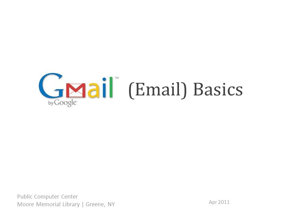 (Email) Basics Apr 2011 Public Computer Center Moore Memorial Library | Greene, NY Gmail is Google Mail – a simple email application from Google.