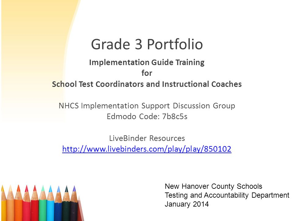 Grade 3 Portfolio Implementation Guide Training for School Test Coordinators and Instructional Coaches NHCS Implementation Support Discussion Group Edmodo Code: 7b8c5s LiveBinder Resources http://www.livebinders.com/play/play/850102 New Hanover County Schools Testing and Accountability Department January 2014