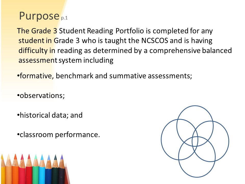Purpose p.1 The Grade 3 Student Reading Portfolio is completed for any student in Grade 3 who is taught the NCSCOS and is having difficulty in reading as determined by a comprehensive balanced assessment system including formative, benchmark and summative assessments; observations; historical data; and classroom performance.