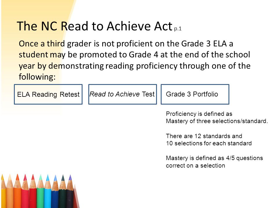 The NC Read to Achieve Act p.1 Once a third grader is not proficient on the Grade 3 ELA a student may be promoted to Grade 4 at the end of the school year by demonstrating reading proficiency through one of the following: EOGELA ELA Reading Retest Read to Achieve TestGrade 3 Portfolio Proficiency is defined as Mastery of three selections/standard.