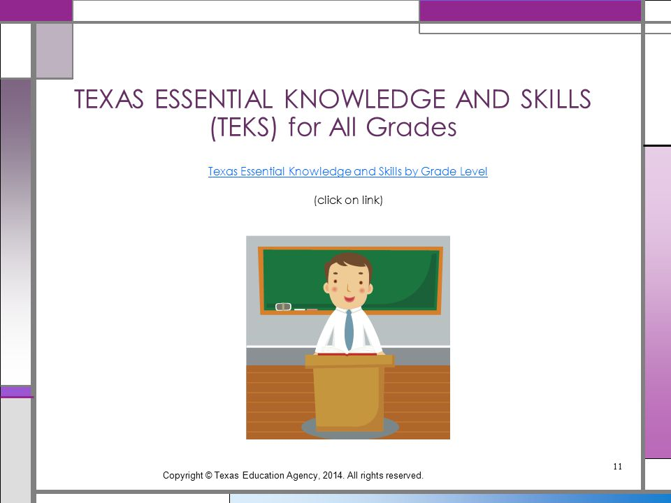 TEXAS ESSENTIAL KNOWLEDGE AND SKILLS (TEKS) for All Grades Texas Essential Knowledge and Skills by Grade Level (click on link) Copyright © Texas Educa