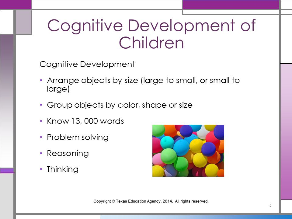 Cognitive Development Arrange objects by size (large to small, or small to large) Group objects by color, shape or size Know 13, 000 words Problem solving Reasoning Thinking Cognitive Development of Children 5