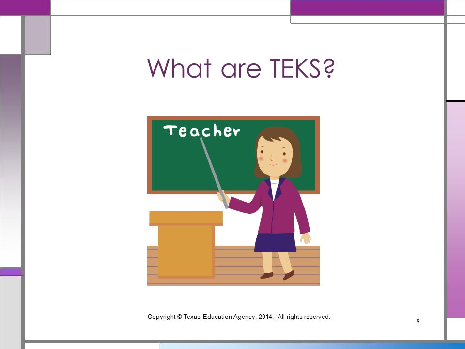 Copyright © Texas Education Agency, 2014. All rights reserved. 9 What are TEKS?