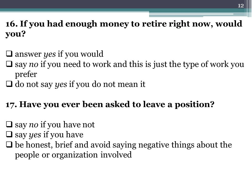 12 16. If you had enough money to retire right now, would you?  answer yes if you would  say no if you need to work and this is just the type of wor