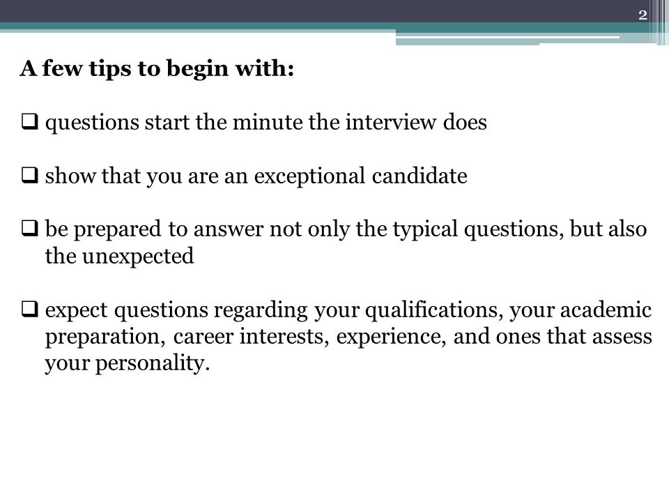 A few tips to begin with:  questions start the minute the interview does  show that you are an exceptional candidate  be prepared to answer not onl
