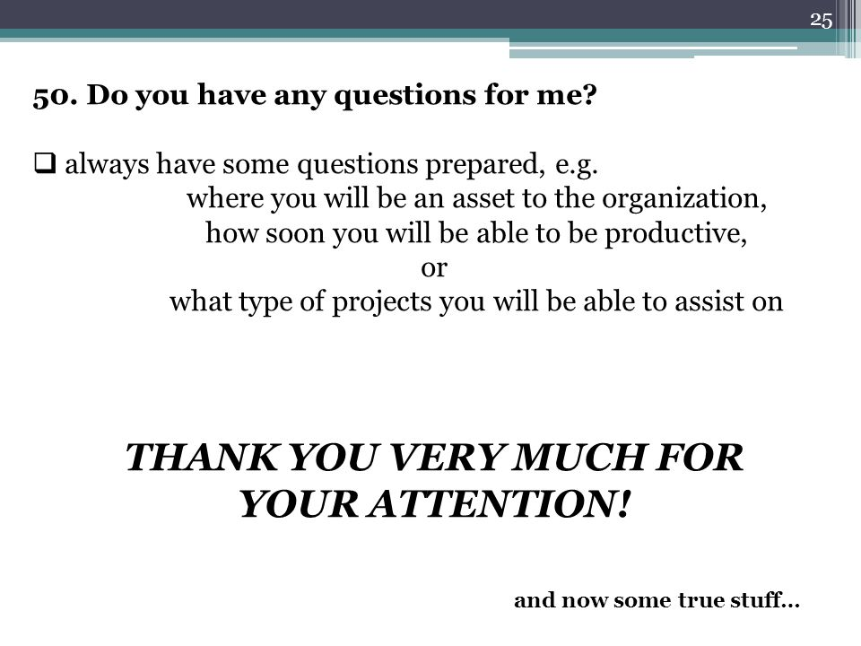 25 50. Do you have any questions for me?  always have some questions prepared, e.g. where you will be an asset to the organization, how soon you will