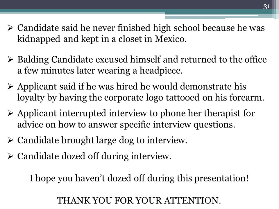 31  Candidate said he never finished high school because he was kidnapped and kept in a closet in Mexico.  Balding Candidate excused himself and ret