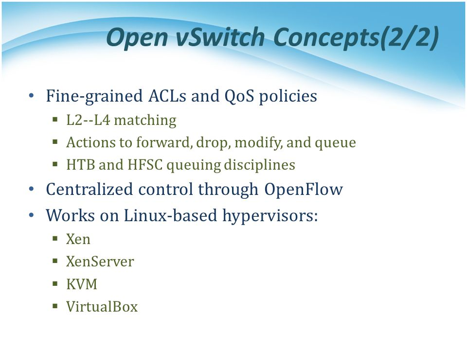 Open vSwitch Concepts(2/2) Fine-grained ACLs and QoS policies  L2-­‐L4 matching  Actions to forward, drop, modify, and queue  HTB and HFSC queuing disciplines Centralized control through OpenFlow Works on Linux-based hypervisors:  Xen  XenServer  KVM  VirtualBox
