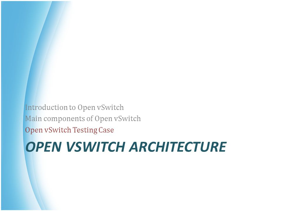OPEN VSWITCH ARCHITECTURE Introduction to Open vSwitch Main components of Open vSwitch Open vSwitch Testing Case