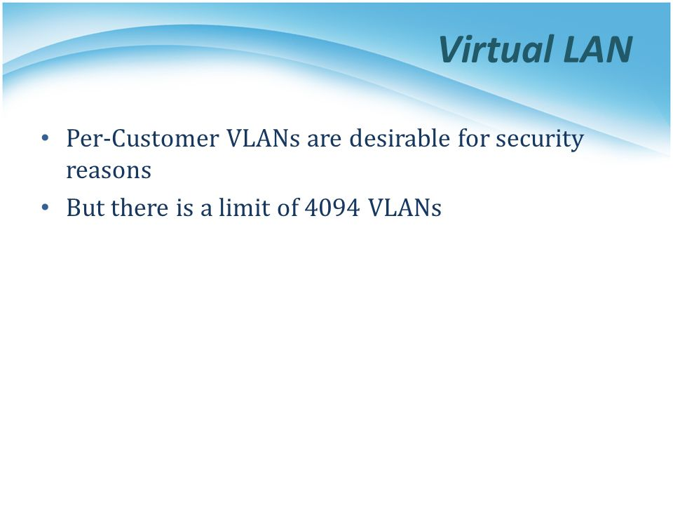 Virtual LAN Per-Customer VLANs are desirable for security reasons But there is a limit of 4094 VLANs