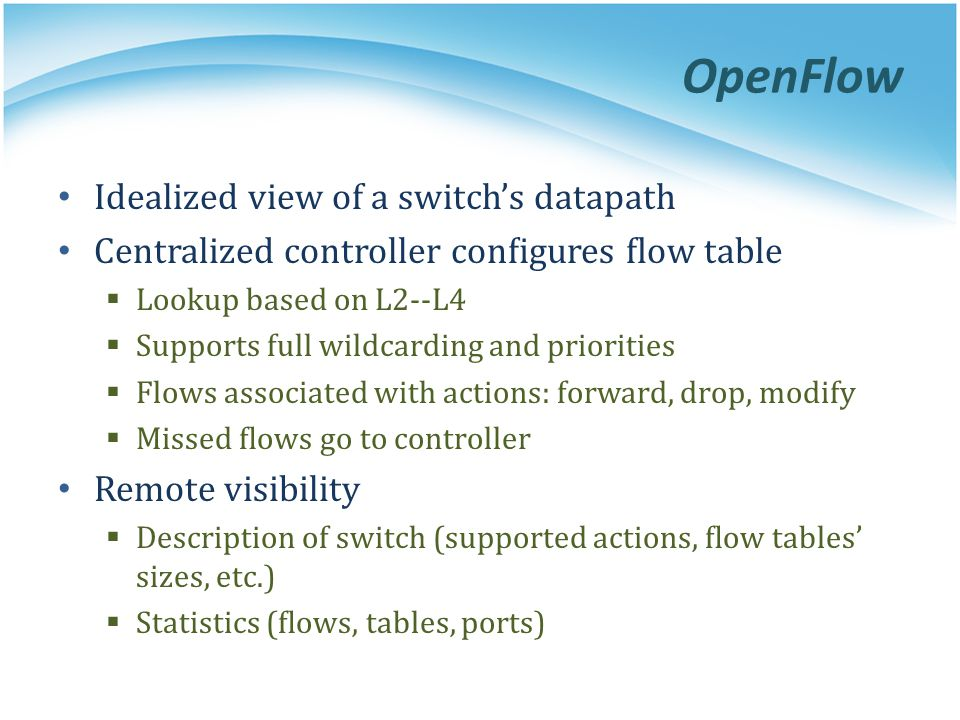 OpenFlow Idealized view of a switch's datapath Centralized controller configures flow table  Lookup based on L2-­‐L4  Supports full wildcarding and priorities  Flows associated with actions: forward, drop, modify  Missed flows go to controller Remote visibility  Description of switch (supported actions, flow tables' sizes, etc.)  Statistics (flows, tables, ports)
