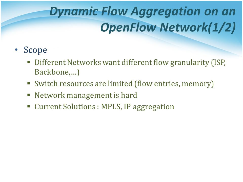 Dynamic Flow Aggregation on an OpenFlow Network(1/2) Scope  Different Networks want different flow granularity (ISP, Backbone,…)  Switch resources are limited (flow entries, memory)  Network management is hard  Current Solutions : MPLS, IP aggregation
