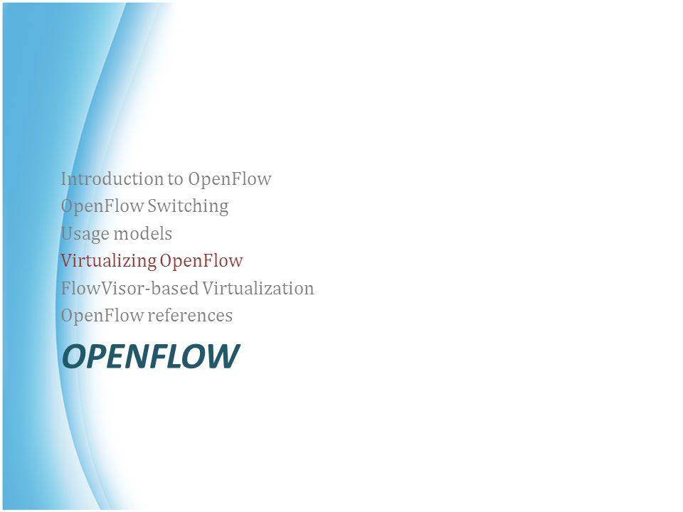 OPENFLOW Introduction to OpenFlow OpenFlow Switching Usage models Virtualizing OpenFlow FlowVisor-based Virtualization OpenFlow references