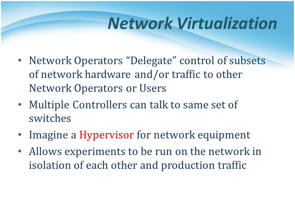 Network Virtualization Network Operators Delegate control of subsets of network hardware and/or traffic to other Network Operators or Users Multiple Controllers can talk to same set of switches Imagine a Hypervisor for network equipment Allows experiments to be run on the network in isolation of each other and production traffic