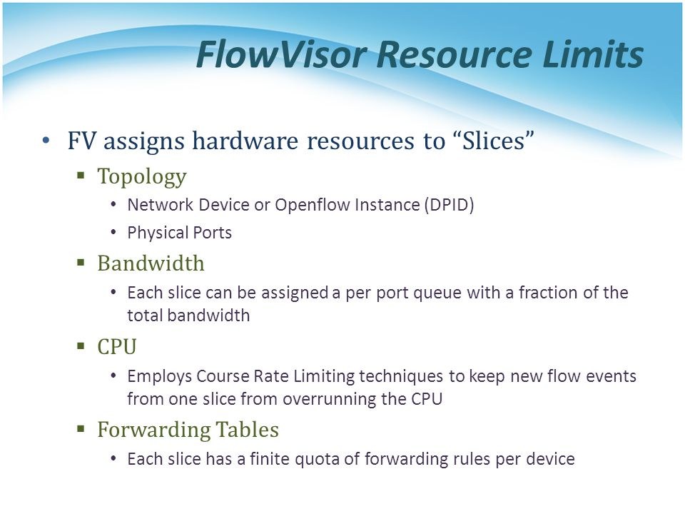 FlowVisor Resource Limits FV assigns hardware resources to Slices  Topology Network Device or Openflow Instance (DPID) Physical Ports  Bandwidth Each slice can be assigned a per port queue with a fraction of the total bandwidth  CPU Employs Course Rate Limiting techniques to keep new flow events from one slice from overrunning the CPU  Forwarding Tables Each slice has a finite quota of forwarding rules per device