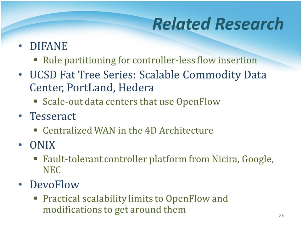 Related Research DIFANE  Rule partitioning for controller-less flow insertion UCSD Fat Tree Series: Scalable Commodity Data Center, PortLand, Hedera  Scale-out data centers that use OpenFlow Tesseract  Centralized WAN in the 4D Architecture ONIX  Fault-tolerant controller platform from Nicira, Google, NEC DevoFlow  Practical scalability limits to OpenFlow and modifications to get around them 85