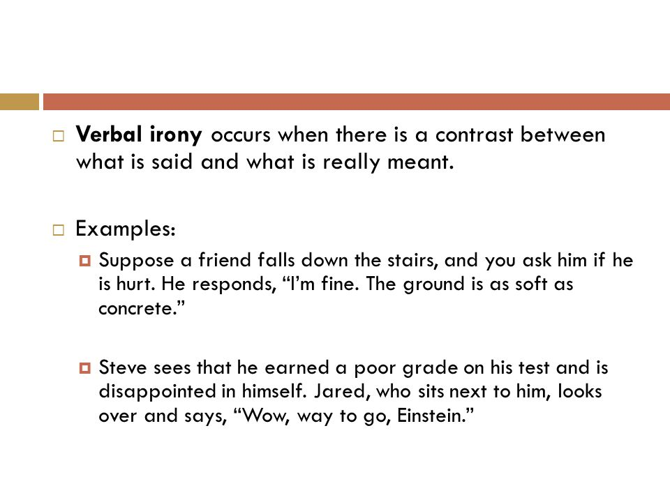  Verbal irony occurs when there is a contrast between what is said and what is really meant.