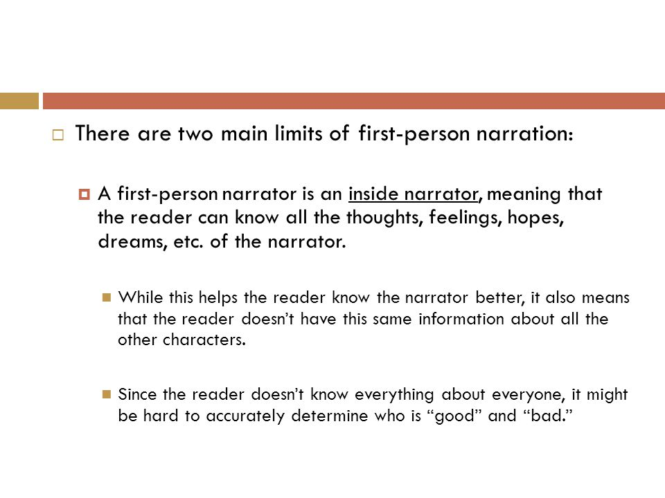  There are two main limits of first-person narration:  A first-person narrator is an inside narrator, meaning that the reader can know all the thoughts, feelings, hopes, dreams, etc.